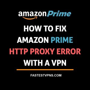 How to Fix Amazon Prime HTTP Proxy Error with a VPN