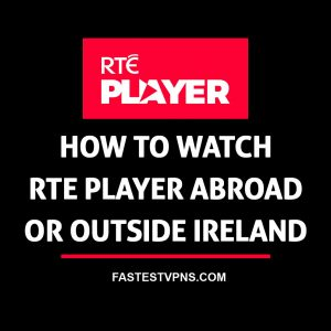 How to Watch RTE Player Abroad or Outside Ireland in 2019